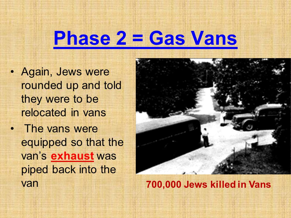 Phase 2 = Gas Vans Again, Jews were rounded up and told they were to be relocated in vans The vans were equipped so that the van's exhaust was piped b