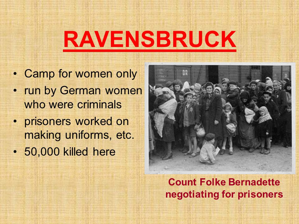 RAVENSBRUCK Camp for women only run by German women who were criminals prisoners worked on making uniforms, etc. 50,000 killed here Count Folke Bernad