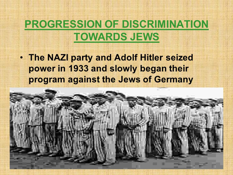 PROGRESSION OF DISCRIMINATION TOWARDS JEWS The NAZI party and Adolf Hitler seized power in 1933 and slowly began their program against the Jews of Germany