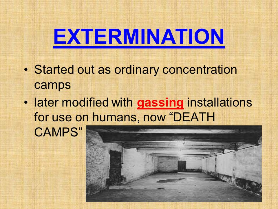 EXTERMINATION Started out as ordinary concentration camps later modified with gassing installations for use on humans, now DEATH CAMPS