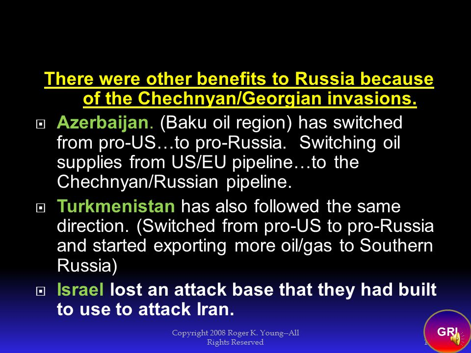 GRI Chechnya has small oil fields…and sits on a major Southern Russia Oil Supply line 17 Copyright 2008 Roger K.
