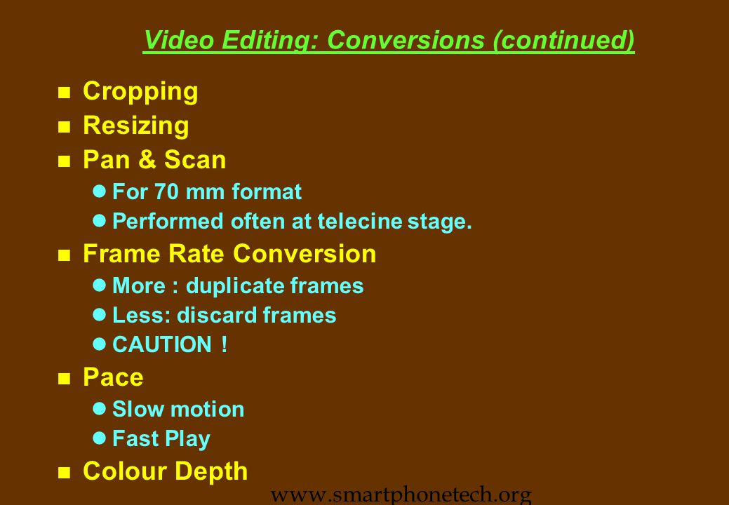 Video Editing Concepts n Edit Decision List n Linear and non linear editing lEdit like serial tape or Edit Like disks n File edit lJust cut and paste n True Edit lFile edit and more n Transition n Conversion n Superposition n Picture edit lFilters, Colour correction &c www.smartphonetech.org