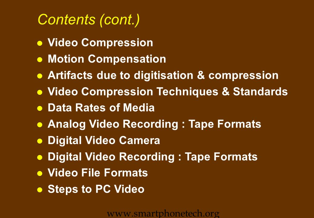 Contents (cont.) l Video Compression l Motion Compensation l Artifacts due to digitisation & compression l Video Compression Techniques & Standards l Data Rates of Media l Analog Video Recording : Tape Formats l Digital Video Camera l Digital Video Recording : Tape Formats l Video File Formats l Steps to PC Video www.smartphonetech.org