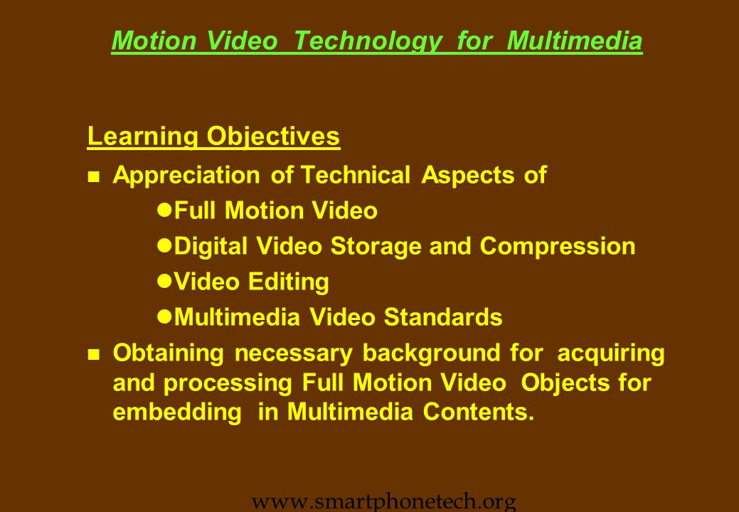 Motion Video Technology for Multimedia Learning Objectives n Appreciation of Technical Aspects of lFull Motion Video lDigital Video Storage and Compression lVideo Editing lMultimedia Video Standards n Obtaining necessary background for acquiring and processing Full Motion Video Objects for embedding in Multimedia Contents.