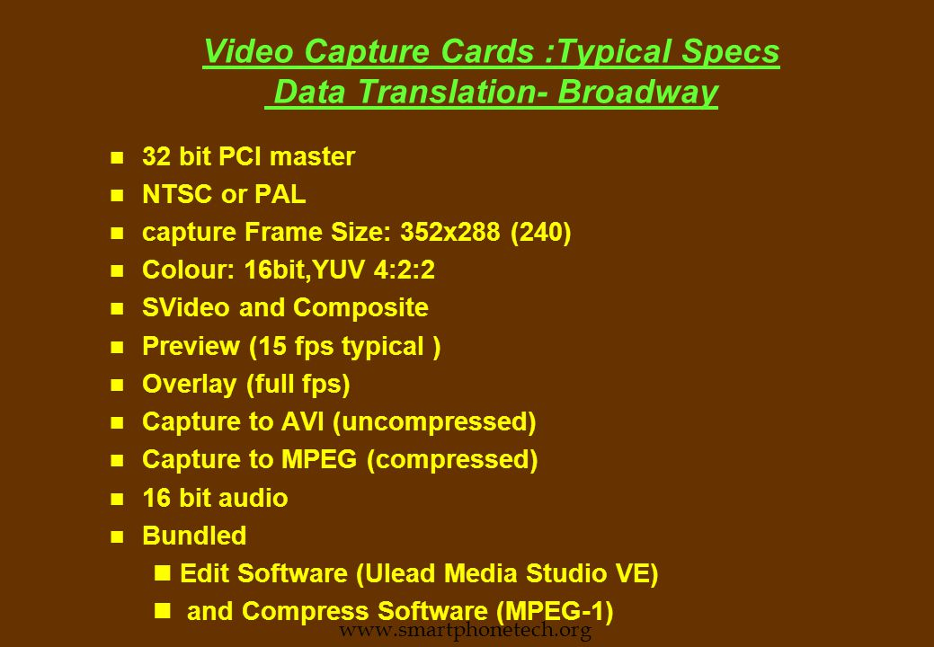 Video Capture Cards :check list n Input Signal types l Composite, S-Video, RGB l Whether Audio channels supported l NTSC/PAL/SECAM n Sampling rates supported n Colour resolution (8/16/24) n Whether full screen frame grab possible.