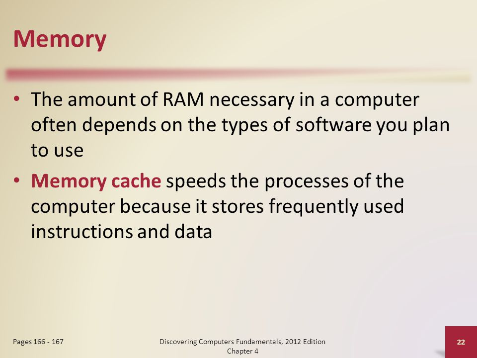 Memory The amount of RAM necessary in a computer often depends on the types of software you plan to use Memory cache speeds the processes of the computer because it stores frequently used instructions and data Discovering Computers Fundamentals, 2012 Edition Chapter 4 22 Pages 166 - 167