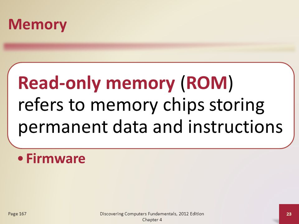 Memory Read-only memory (ROM) refers to memory chips storing permanent data and instructions Firmware Discovering Computers Fundamentals, 2012 Edition Chapter 4 23 Page 167
