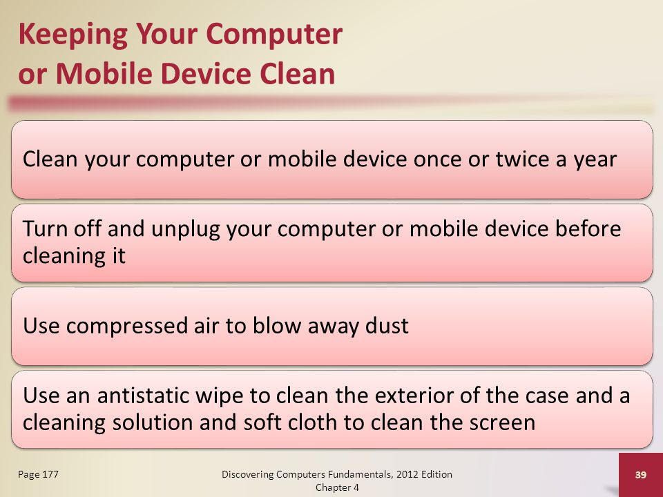 Keeping Your Computer or Mobile Device Clean Clean your computer or mobile device once or twice a year Turn off and unplug your computer or mobile device before cleaning it Use compressed air to blow away dust Use an antistatic wipe to clean the exterior of the case and a cleaning solution and soft cloth to clean the screen Discovering Computers Fundamentals, 2012 Edition Chapter 4 39 Page 177