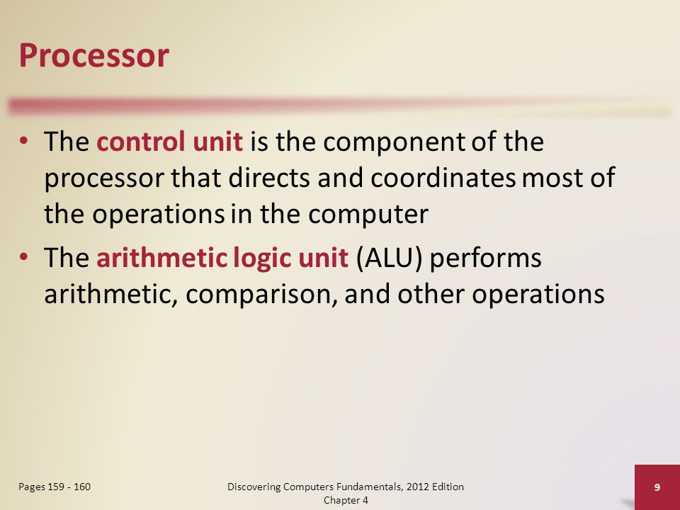 Processor The control unit is the component of the processor that directs and coordinates most of the operations in the computer The arithmetic logic unit (ALU) performs arithmetic, comparison, and other operations Discovering Computers Fundamentals, 2012 Edition Chapter 4 9 Pages 159 - 160