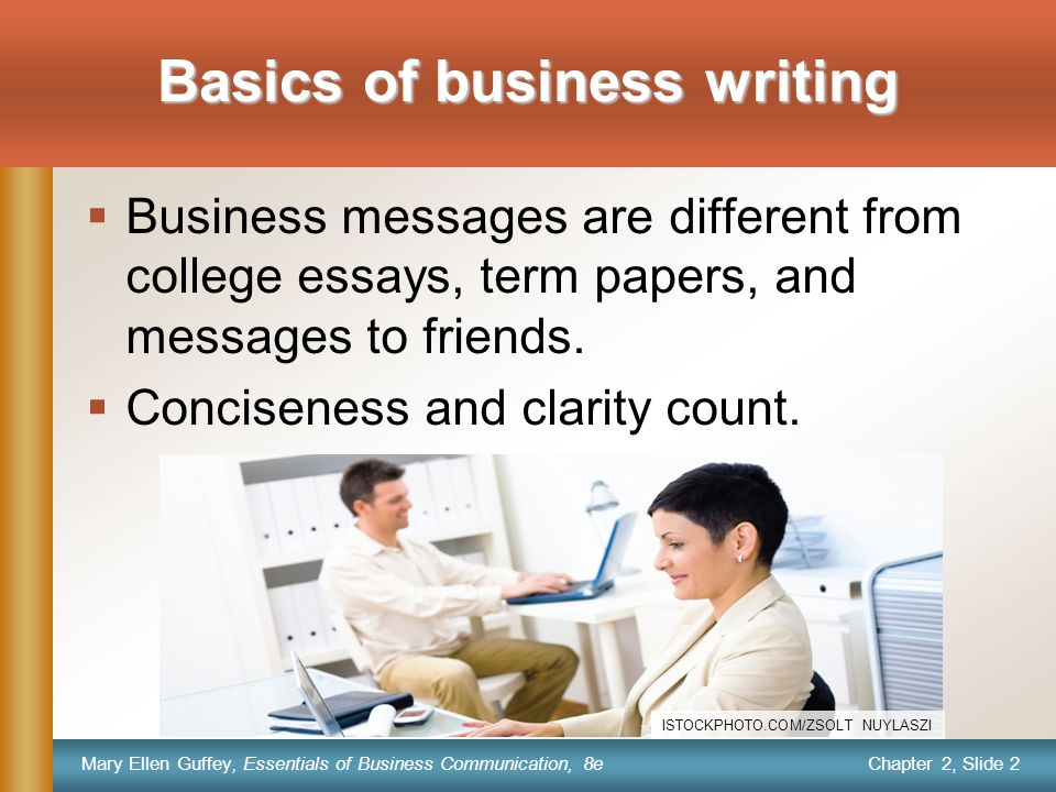 Chapter 2, Slide 3 Mary Ellen Guffey, Essentials of Business Communication, 8e  Purposeful  Persuasive  Economical  Audience oriented The best business writing is Following a process can make you a better writer or speaker.
