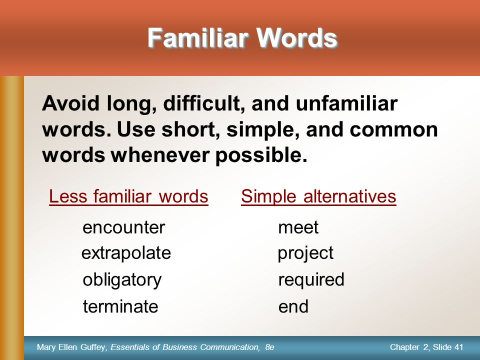 Chapter 2, Slide 41 Mary Ellen Guffey, Essentials of Business Communication, 8e Familiar Words encountermeet extrapolateproject obligatoryrequired terminateend Avoid long, difficult, and unfamiliar words.