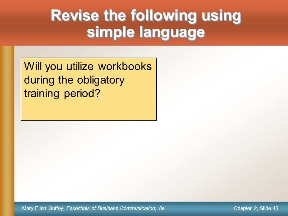 Chapter 2, Slide 45 Mary Ellen Guffey, Essentials of Business Communication, 8e Will you utilize workbooks during the obligatory training period.