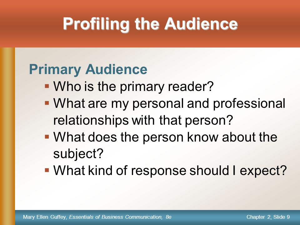 Chapter 2, Slide 9 Mary Ellen Guffey, Essentials of Business Communication, 8e Profiling the Audience Primary Audience  Who is the primary reader.