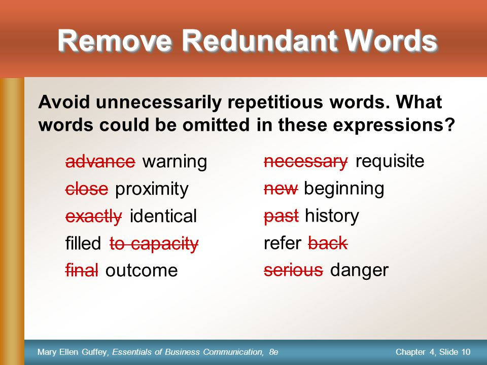 Chapter 4, Slide 10 Mary Ellen Guffey, Essentials of Business Communication, 8e Remove Redundant Words advance warning close proximity exactly identical filled to capacity final outcome necessary requisite new beginning past history refer back serious danger Avoid unnecessarily repetitious words.