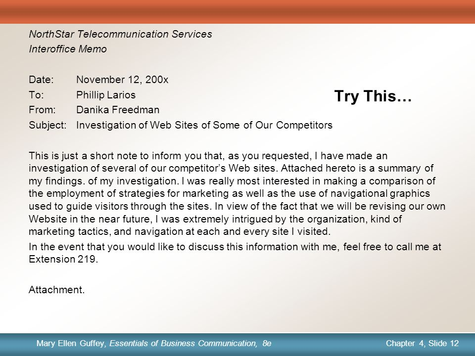 Chapter 1, Slide 12 Mary Ellen Guffey, Essentials of Business Communication, 8e Chapter 4, Slide 12 Mary Ellen Guffey, Essentials of Business Communication, 8e Try This… NorthStar Telecommunication Services Interoffice Memo Date:November 12, 200x To:Phillip Larios From:Danika Freedman Subject:Investigation of Web Sites of Some of Our Competitors This is just a short note to inform you that, as you requested, I have made an investigation of several of our competitor's Web sites.