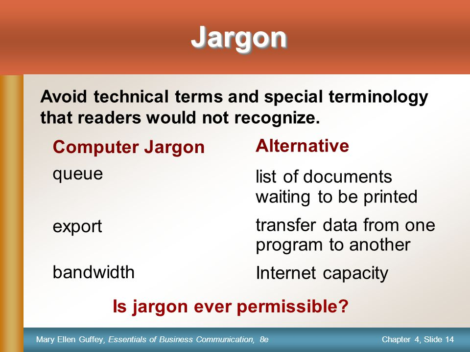 Chapter 4, Slide 14 Mary Ellen Guffey, Essentials of Business Communication, 8e JargonJargon Computer Jargon queue export bandwidth Alternative list of documents waiting to be printed transfer data from one program to another Internet capacity Avoid technical terms and special terminology that readers would not recognize.