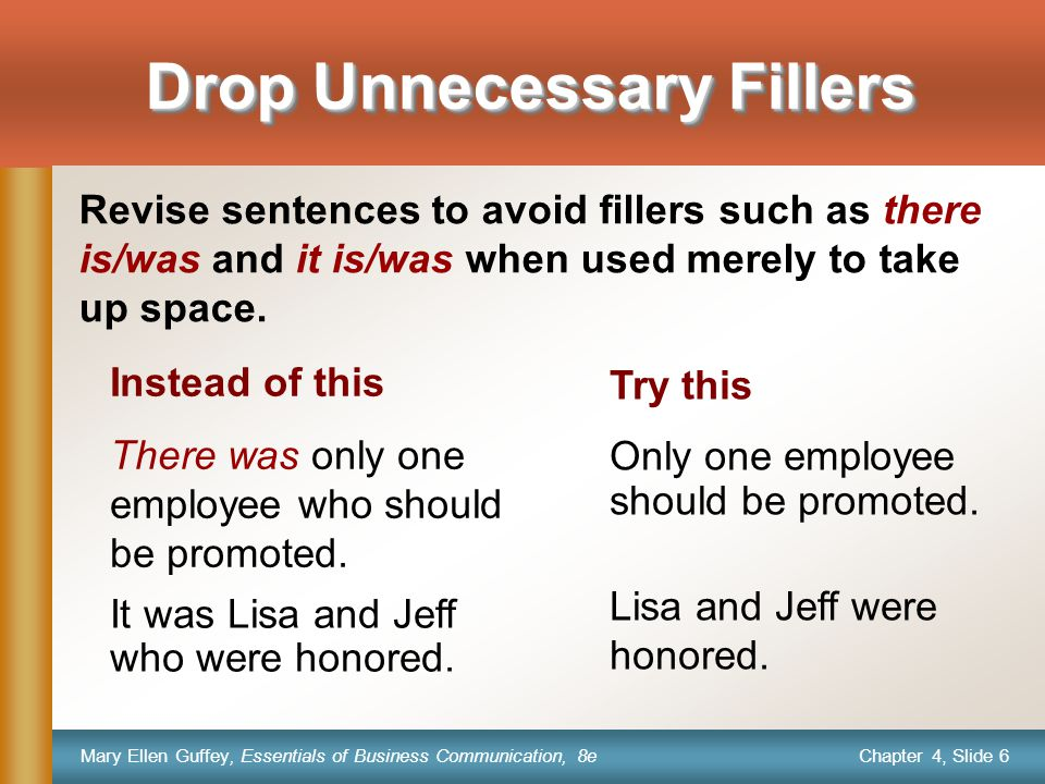 Chapter 4, Slide 6 Mary Ellen Guffey, Essentials of Business Communication, 8e Drop Unnecessary Fillers Revise sentences to avoid fillers such as there is/was and it is/was when used merely to take up space.