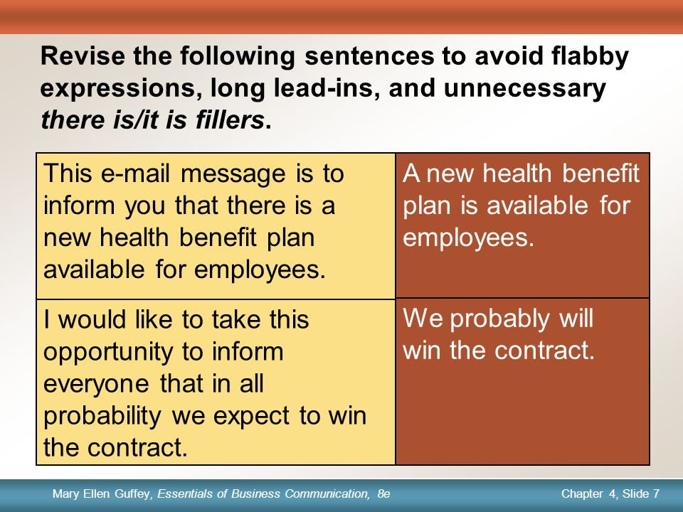 Chapter 1, Slide 7 Mary Ellen Guffey, Essentials of Business Communication, 8e Chapter 4, Slide 7 Mary Ellen Guffey, Essentials of Business Communication, 8e Quick Check Revise the following sentences to avoid flabby expressions, long lead-ins, and unnecessary there is/it is fillers.