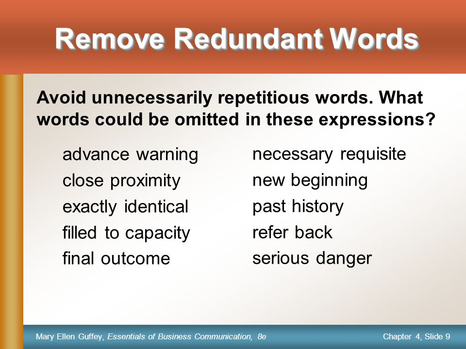Chapter 4, Slide 9 Mary Ellen Guffey, Essentials of Business Communication, 8e Remove Redundant Words advance warning close proximity exactly identical filled to capacity final outcome necessary requisite new beginning past history refer back serious danger Avoid unnecessarily repetitious words.