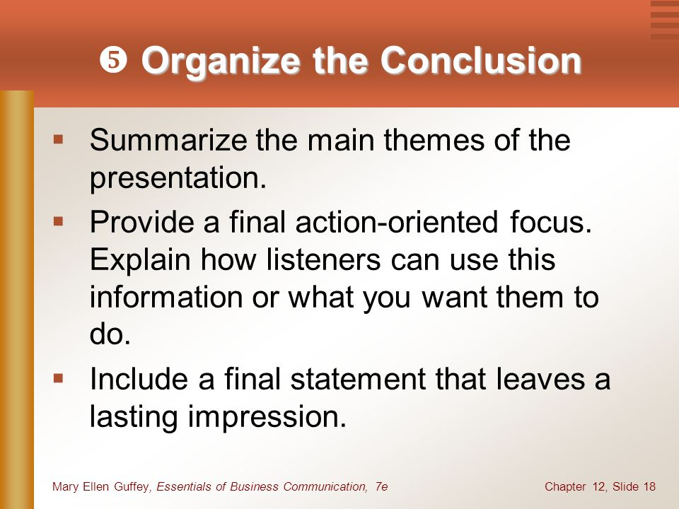 Chapter 12, Slide 18Mary Ellen Guffey, Essentials of Business Communication, 7e Organize the Conclusion  Organize the Conclusion  Summarize the main themes of the presentation.