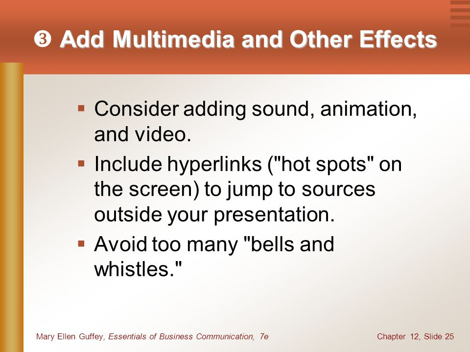 Chapter 12, Slide 25Mary Ellen Guffey, Essentials of Business Communication, 7e Add Multimedia and Other Effects  Add Multimedia and Other Effects  Consider adding sound, animation, and video.