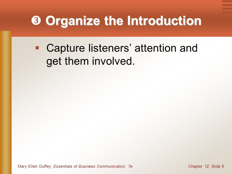 Chapter 12, Slide 6Mary Ellen Guffey, Essentials of Business Communication, 7e Organize the Introduction  Organize the Introduction  Capture listeners' attention and get them involved.