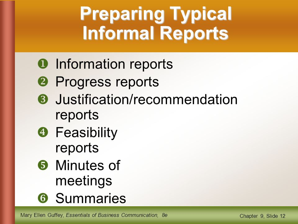 Mary Ellen Guffey, Essentials of Business Communication, 8e Chapter 9, Slide 12 Preparing Typical Informal Reports  Information reports  Progress reports  Justification/recommendation reports  Feasibility reports  Minutes of meetings  Summaries