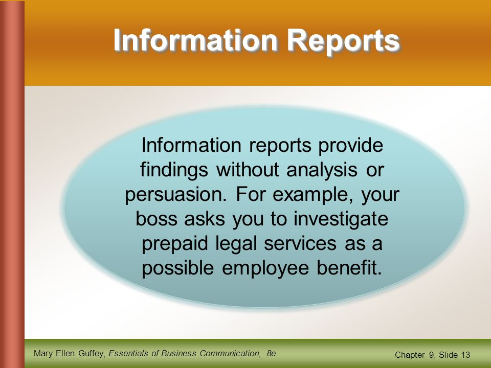 Mary Ellen Guffey, Essentials of Business Communication, 8e Chapter 9, Slide 13 Information Reports Information reports provide findings without analysis or persuasion.