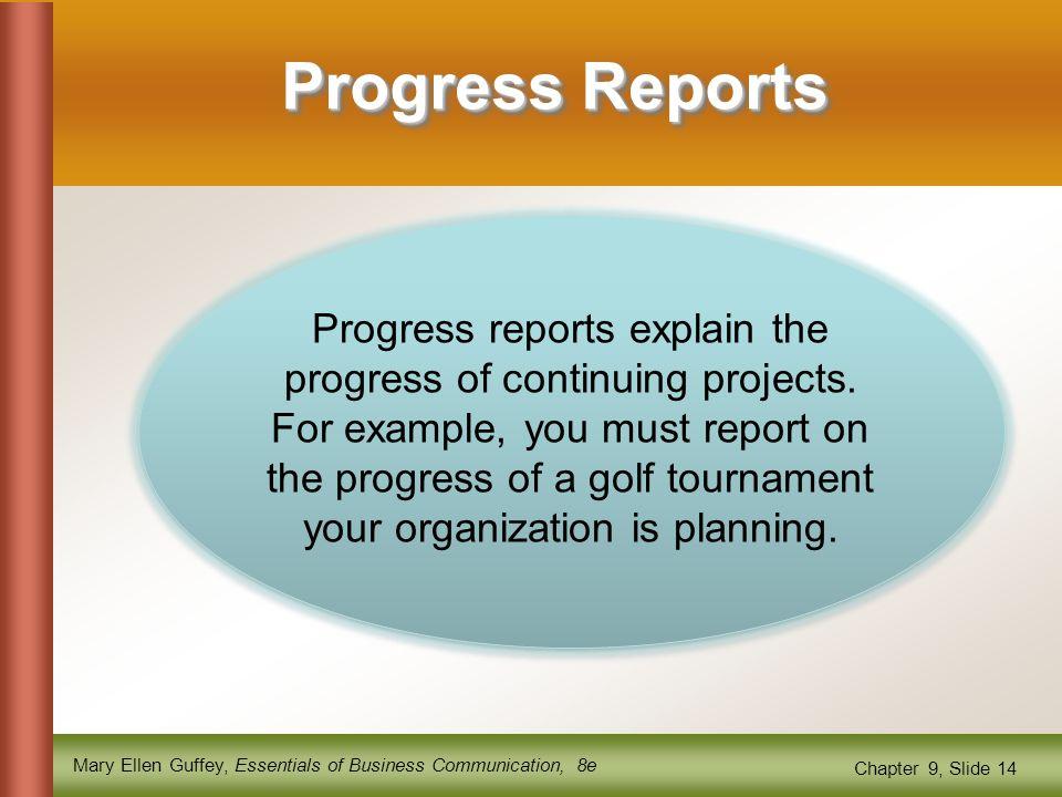 Mary Ellen Guffey, Essentials of Business Communication, 8e Chapter 9, Slide 14 Progress Reports Progress reports explain the progress of continuing projects.