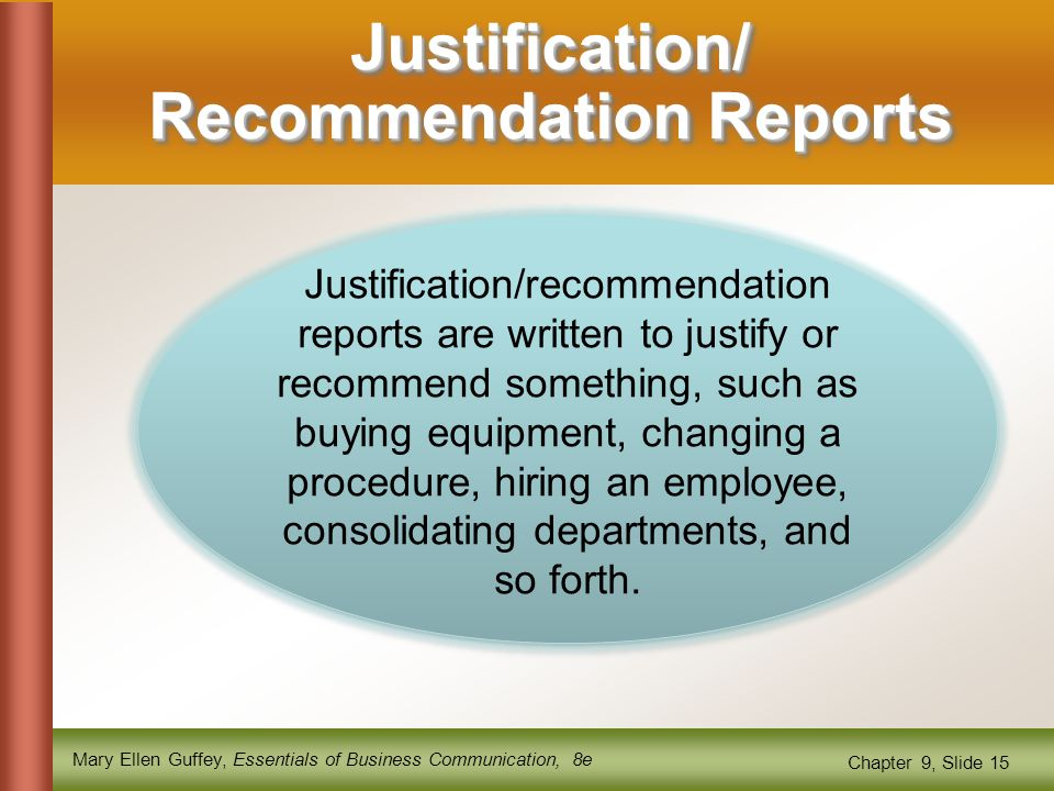 Mary Ellen Guffey, Essentials of Business Communication, 8e Chapter 9, Slide 15 Justification/ Recommendation Reports Justification/recommendation reports are written to justify or recommend something, such as buying equipment, changing a procedure, hiring an employee, consolidating departments, and so forth.
