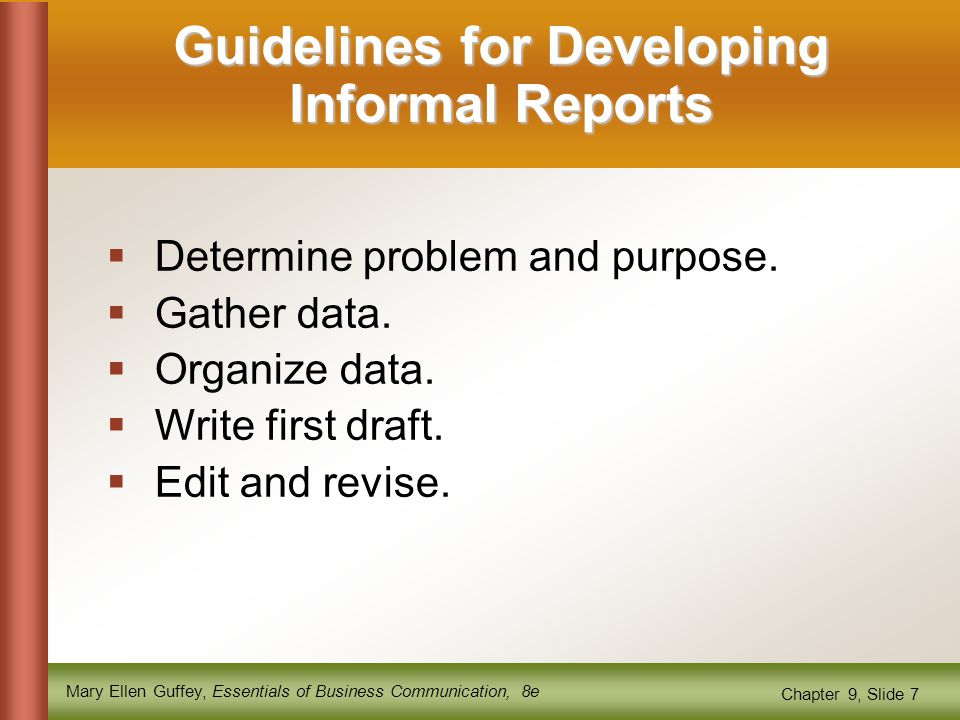 Mary Ellen Guffey, Essentials of Business Communication, 8e Chapter 9, Slide 7 Guidelines for Developing Informal Reports  Determine problem and purpose.