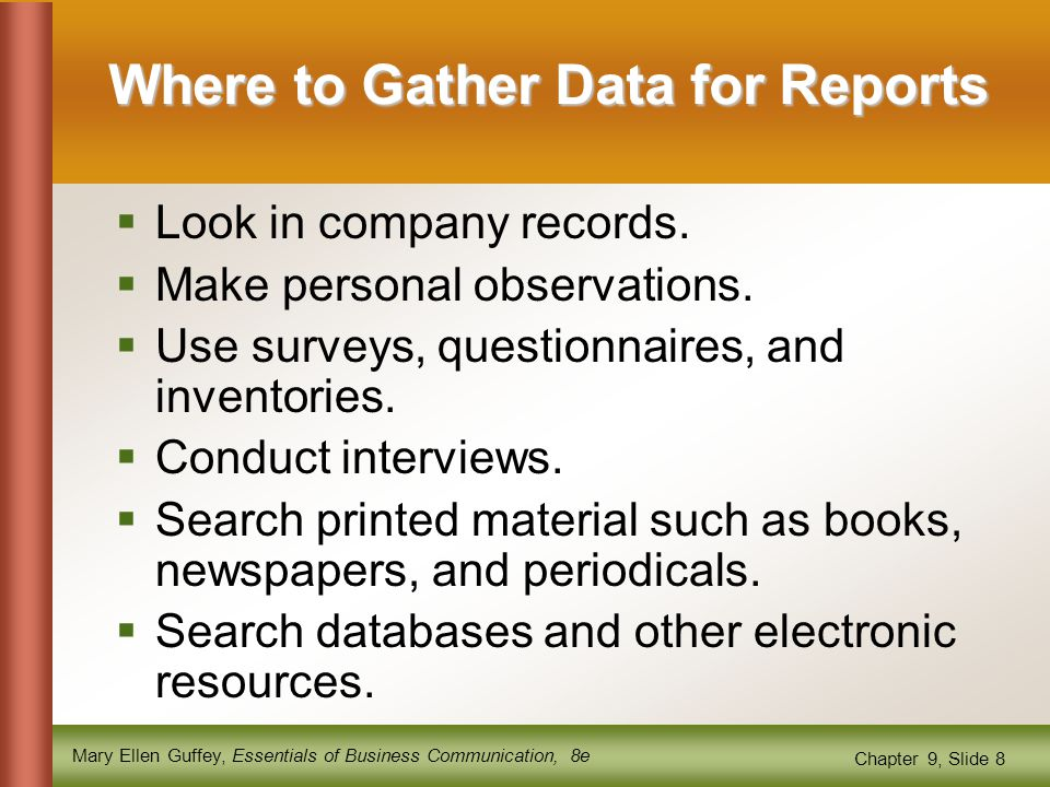 Mary Ellen Guffey, Essentials of Business Communication, 8e Chapter 9, Slide 8 Where to Gather Data for Reports  Look in company records.