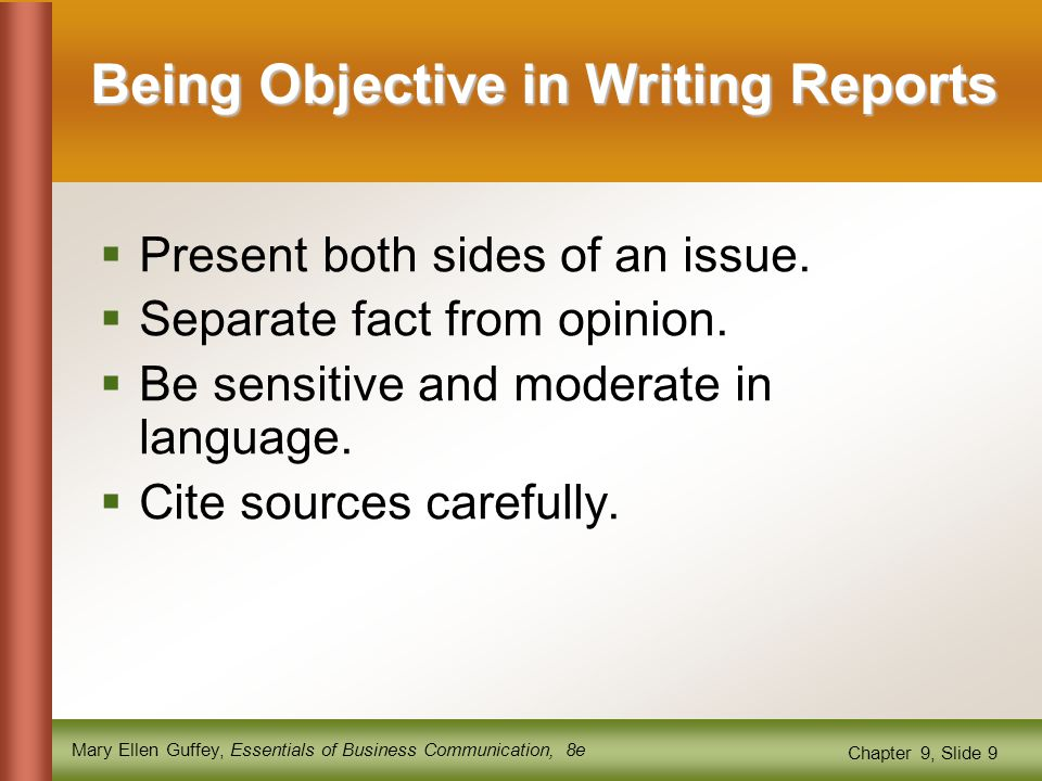 Mary Ellen Guffey, Essentials of Business Communication, 8e Chapter 9, Slide 9 Being Objective in Writing Reports  Present both sides of an issue.