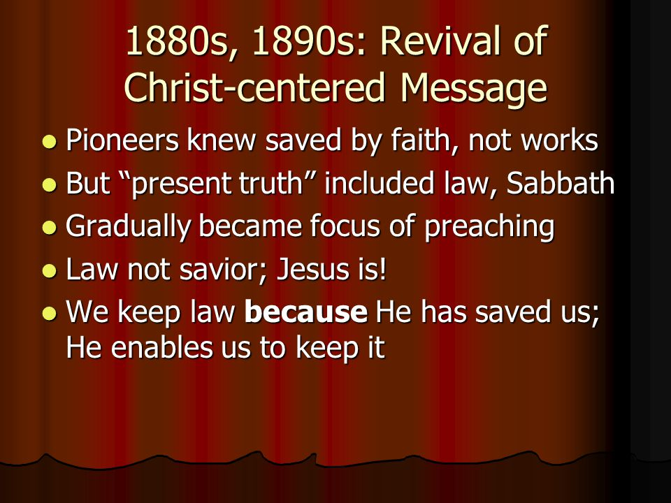 """1880s, 1890s: Revival of Christ-centered Message Pioneers knew saved by faith, not works Pioneers knew saved by faith, not works But """"present truth"""" i"""