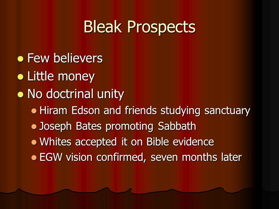 Bleak Prospects Few believers Few believers Little money Little money No doctrinal unity No doctrinal unity Hiram Edson and friends studying sanctuary