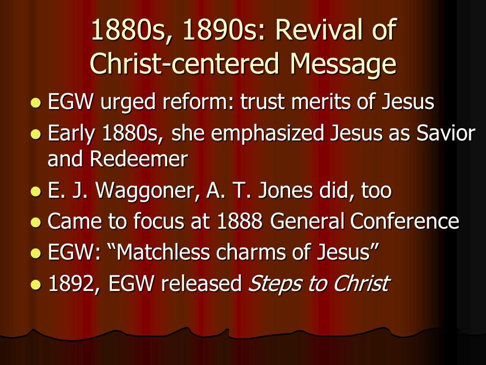 1880s, 1890s: Revival of Christ-centered Message EGW urged reform: trust merits of Jesus EGW urged reform: trust merits of Jesus Early 1880s, she emph
