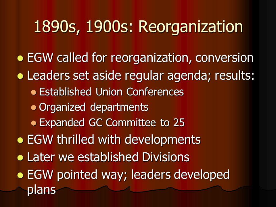 1890s, 1900s: Reorganization EGW called for reorganization, conversion EGW called for reorganization, conversion Leaders set aside regular agenda; res