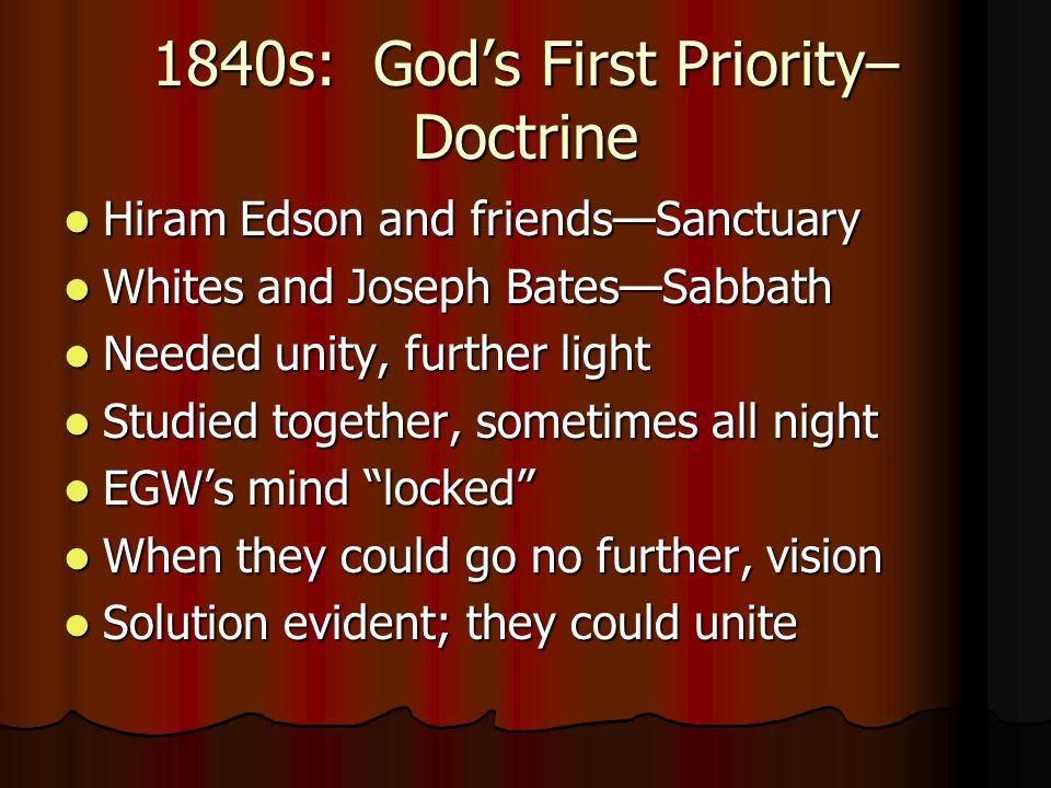 1840s: God's First Priority– Doctrine Hiram Edson and friends—Sanctuary Hiram Edson and friends—Sanctuary Whites and Joseph Bates—Sabbath Whites and J