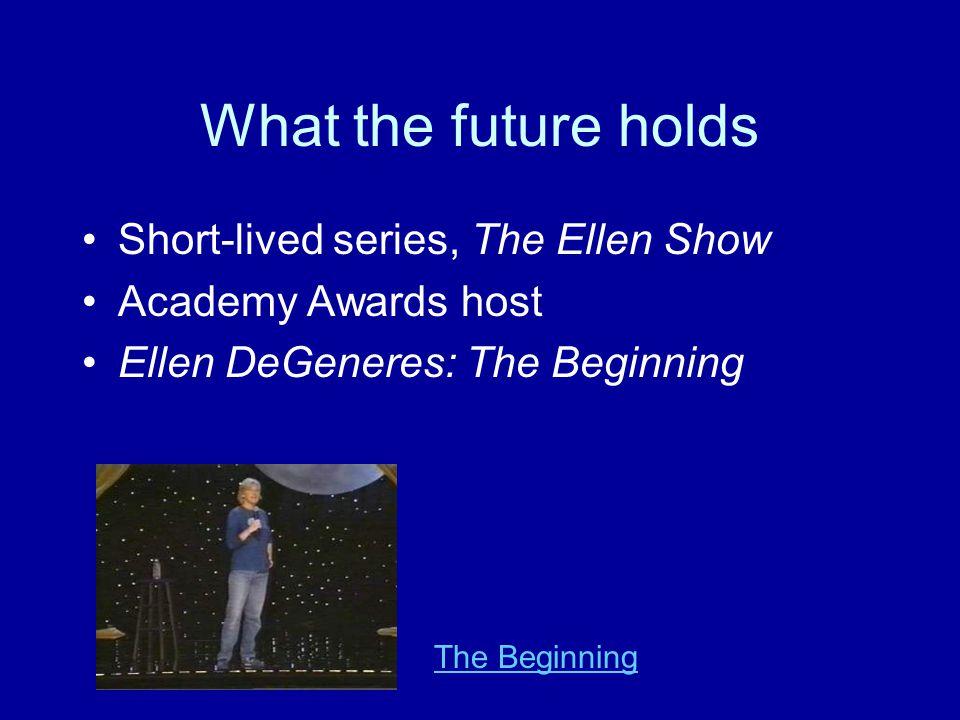 What the future holds Short-lived series, The Ellen Show Academy Awards host Ellen DeGeneres: The Beginning The Beginning