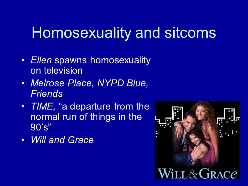 Homosexuality and sitcoms Ellen spawns homosexuality on television Melrose Place, NYPD Blue, Friends TIME, a departure from the normal run of things in the 90's Will and Grace