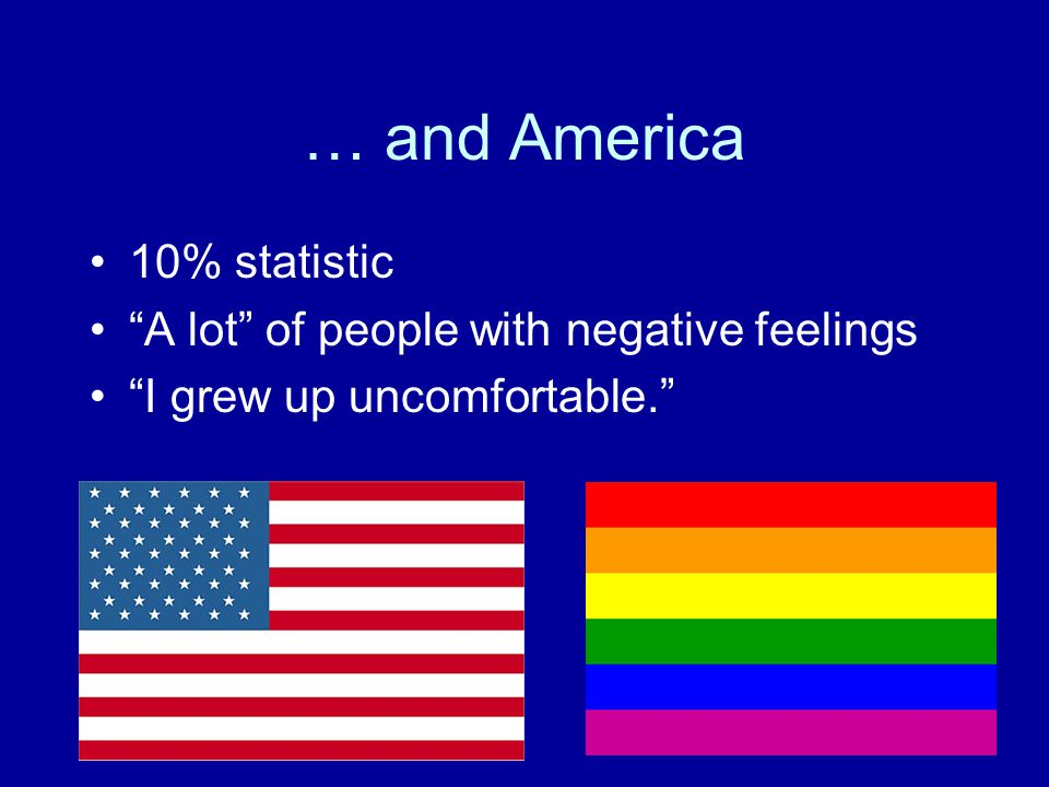 … and America 10% statistic A lot of people with negative feelings I grew up uncomfortable.