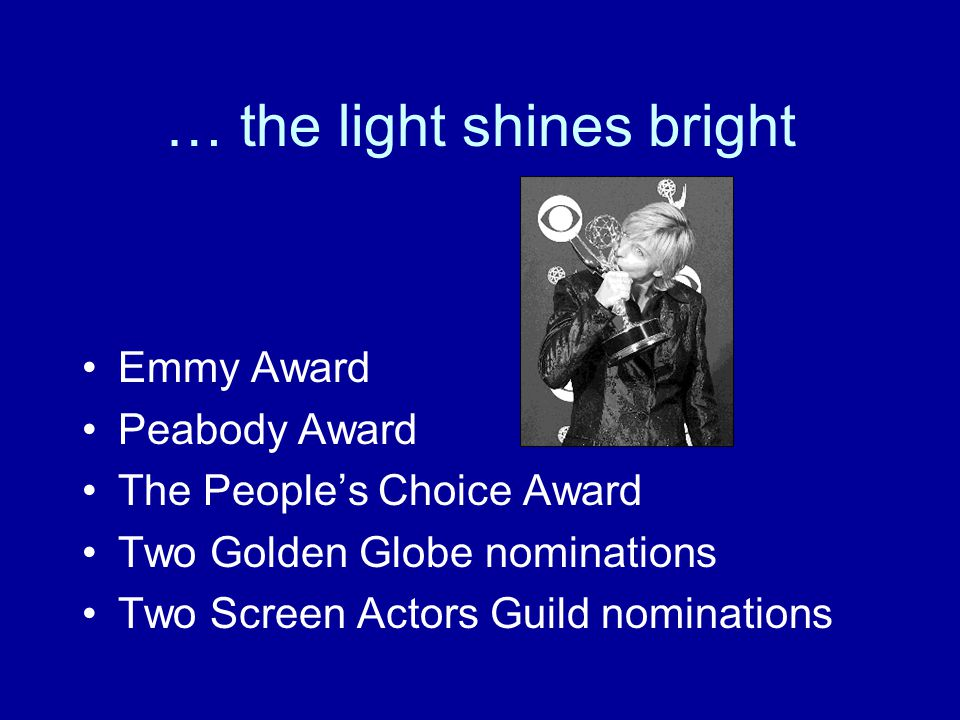 … the light shines bright Emmy Award Peabody Award The People's Choice Award Two Golden Globe nominations Two Screen Actors Guild nominations