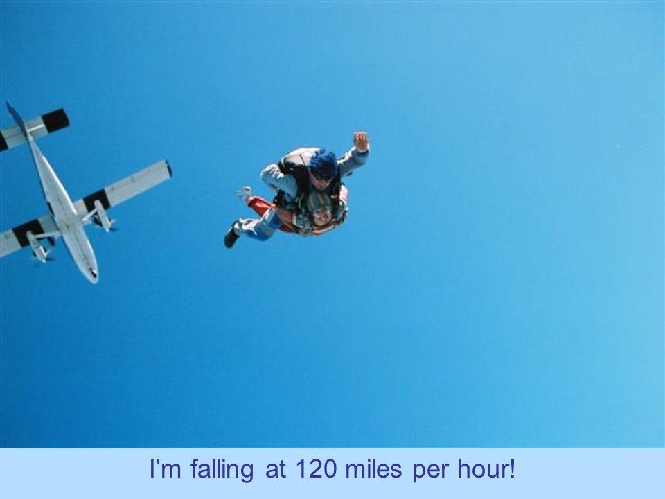 I'm falling at 120 miles per hour!