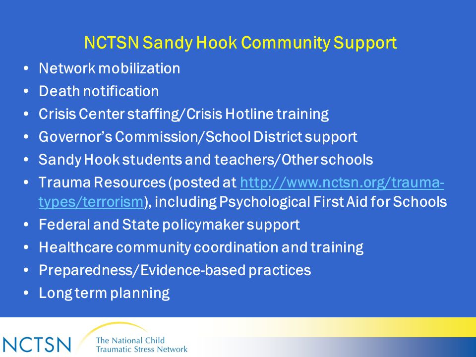 NCTSN Sandy Hook Community Support Network mobilization Death notification Crisis Center staffing/Crisis Hotline training Governor's Commission/School District support Sandy Hook students and teachers/Other schools Trauma Resources (posted at http://www.nctsn.org/trauma- types/terrorism), including Psychological First Aid for Schoolshttp://www.nctsn.org/trauma- types/terrorism Federal and State policymaker support Healthcare community coordination and training Preparedness/Evidence-based practices Long term planning