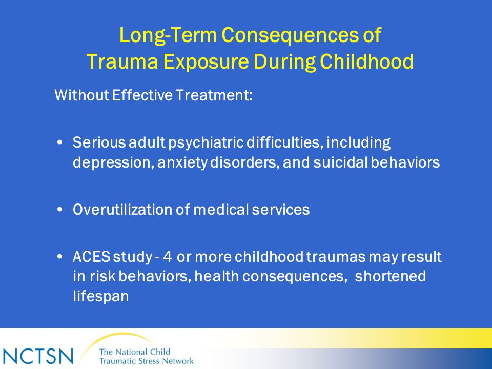 Long-Term Consequences of Trauma Exposure During Childhood Without Effective Treatment: Serious adult psychiatric difficulties, including depression, anxiety disorders, and suicidal behaviors Overutilization of medical services ACES study - 4 or more childhood traumas may result in risk behaviors, health consequences, shortened lifespan