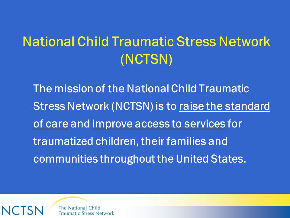 National Child Traumatic Stress Network Funded in 2000 (Children's Health Act) Rapid Change (9/11/Increased Growth/Cutbacks) Innovative Collaborative Network Structure: UCLA-Duke University National Center for Child Traumatic Stress (Category I) 22 Intervention Development and Evaluation Centers (Category II) 56 Community Treatment and Service Centers (Category III) 90 Affiliate (formerly funded) members