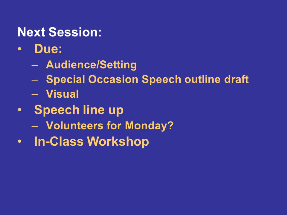 Next Session: Due: –Audience/Setting –Special Occasion Speech outline draft –Visual Speech line up –Volunteers for Monday.