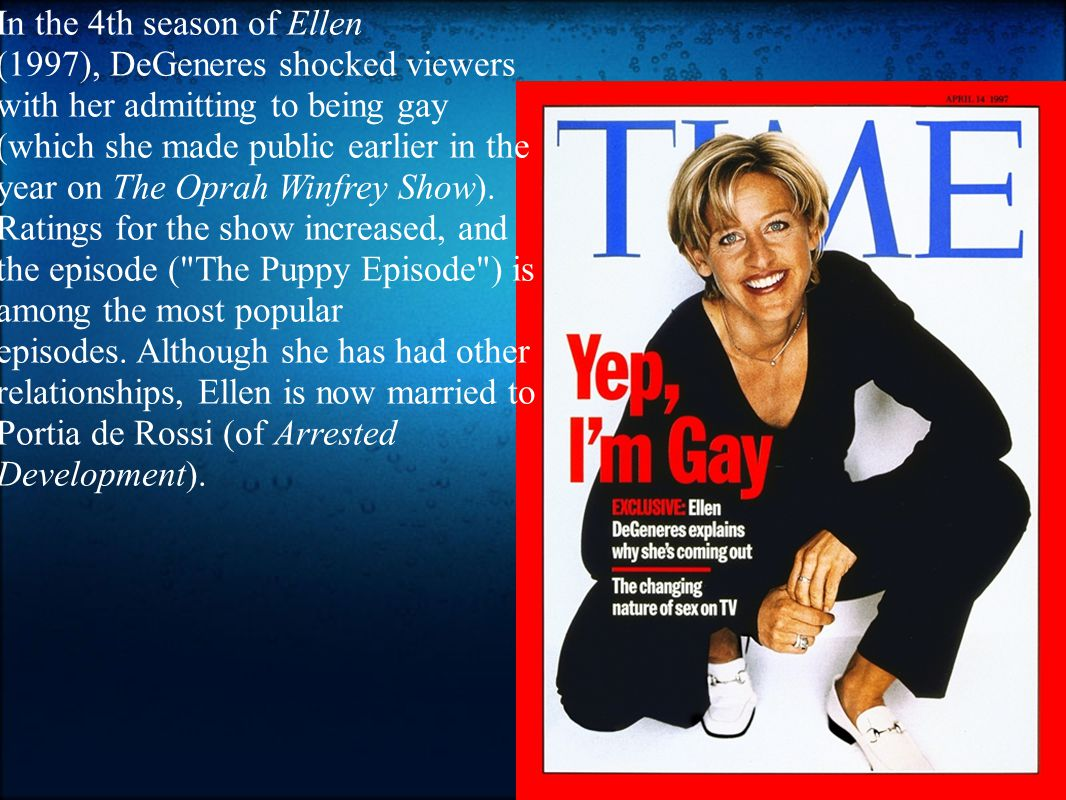 In the 4th season of Ellen (1997), DeGeneres shocked viewers with her admitting to being gay (which she made public earlier in the year on The Oprah Winfrey Show).