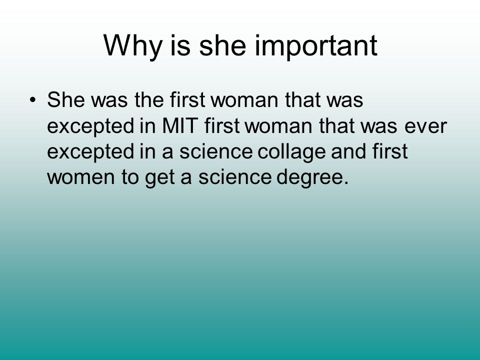 Why is she important She was the first woman that was excepted in MIT first woman that was ever excepted in a science collage and first women to get a science degree.