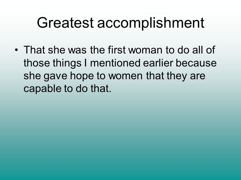 Greatest accomplishment That she was the first woman to do all of those things I mentioned earlier because she gave hope to women that they are capabl